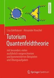 Tutorium Quantenfeldtheorie: Mit Besonders Vielen Ausfuhrlich Vorgerechneten Und Kommentierten Beispielen Und Ubungsaufgaben by Lisa Edelhauser