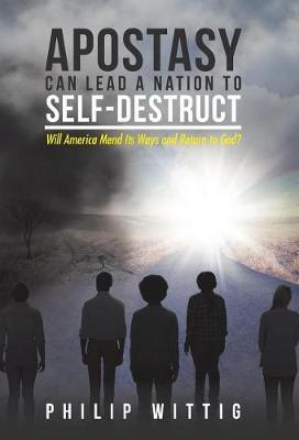 Apostasy Can Lead a Nation to Self-Destruct by Philip Wittig