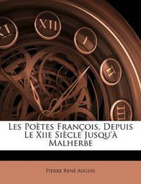 Les Potes Franois, Depuis Le Xiie Siecle Jusqu' Malherbe by Pierre Ren Auguis