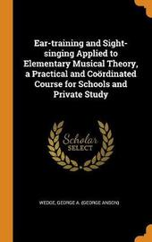 Ear-Training and Sight-Singing Applied to Elementary Musical Theory, a Practical and Co rdinated Course for Schools and Private Study by George A Wedge