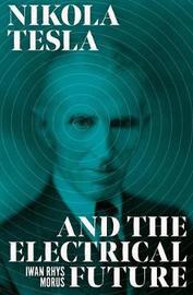 Nikola Tesla and the Electrical Future by Iwan Rhys Morus