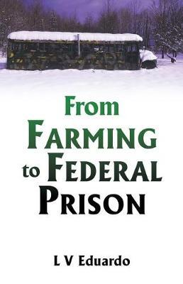 From Farming to Federal Prison by L V Eduardo