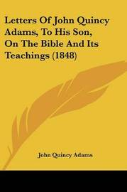 Letters of John Quincy Adams, to His Son, on the Bible and Its Teachings (1848) by John Quincy Adams
