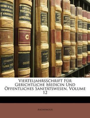 Vierteljahrsschrift Fr Gerichtliche Medicin Und Ffentliches Sanittswesen, Volume 12 by * Anonymous