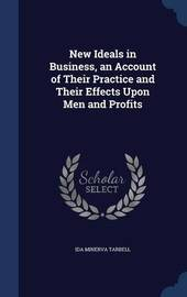 New Ideals in Business, an Account of Their Practice and Their Effects Upon Men and Profits by Ida Minerva Tarbell