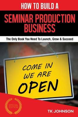 How to Build a Seminar Production Business (Special Edition): The Only Book You Need to Launch, Grow & Succeed by T K Johnson