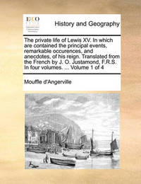 The Private Life of Lewis XV. in Which Are Contained the Principal Events, Remarkable Occurences, and Anecdotes, of His Reign. Translated from the French by J. O. Justamond, F.R.S. in Four Volumes. ... Volume 1 of 4 by D'Angerville Mouffle D'Angerville