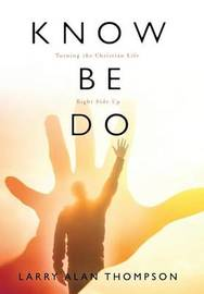 Know Be Do by Larry Alan Thompson