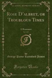 Rose D'Albret, or Troublous Times, Vol. 3 of 3 by George Payne Rainsford James