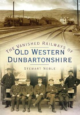 The Vanished Railways of Old Western Dunbartonshire by Stewart Noble