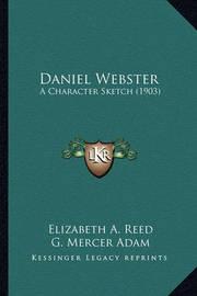 Daniel Webster Daniel Webster: A Character Sketch (1903) a Character Sketch (1903) by Elizabeth A. Reed