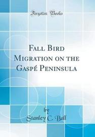 Fall Bird Migration on the Gasp� Peninsula (Classic Reprint) by Stanley C Ball