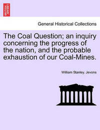 The Coal Question; An Inquiry Concerning the Progress of the Nation, and the Probable Exhaustion of Our Coal-Mines. by William Stanley Jevons