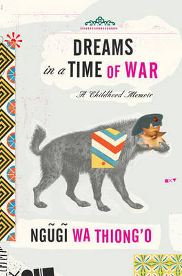 Dreams in a Time of War: A Childhood Memoir by Ngugi Wa Thiong'o