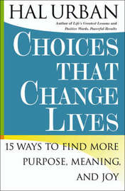 """""""Choices That Change Lives: 15 Ways to Find More Purpose, Meaning and Joy """" by Hal Urban"""