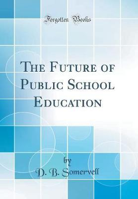 The Future of Public School Education (Classic Reprint) by D B Somervell