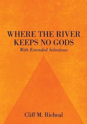 Where the River Keeps No Gods - With Extended Selections by Cliff M Richeal