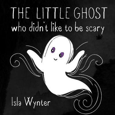 The Little Ghost Who Didn't Like to Be Scary by Isla Wynter image