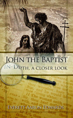 John the Baptist In-Depth, a Closer Look by Everett Aaron Edwards