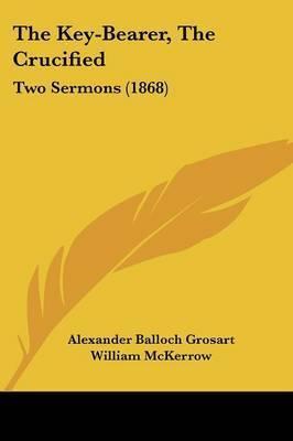 The Key-Bearer, The Crucified: Two Sermons (1868) by Alexander Balloch Grosart