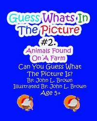Guess Whats in the Picture: Animals Found on a Farm by John L Brown image