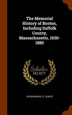 The Memorial History of Boston, Including Suffolk County, Massachusetts, 1630-1880 by Justin Winsor