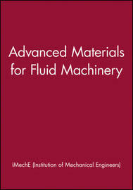 Advanced Materials for Fluid Machinery by IMechE (Institution of Mechanical Engineers)