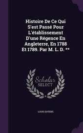 Histoire de Ce Qui S'Est Passe Pour L'Etablissement D'Une Regence En Angleterre, En 1788 Et 1789. Par M. L. D. ** by Louis Dutens image