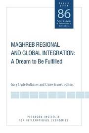 Maghreb Regional and Global Integration - A Dream to Be Fulfilled by Gary Clyde Hufbauer