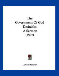 The Government of God Desirable: A Sermon (1827) by Lyman Beecher