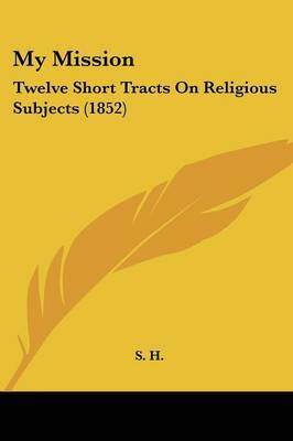 My Mission: Twelve Short Tracts On Religious Subjects (1852) by S H image