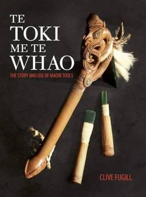 Te Toki Me Te Whao: the Story of Maori Carving Tools by Clive Fugill