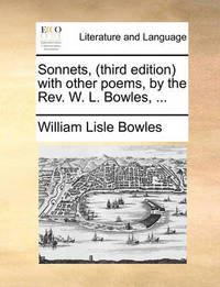 Sonnets, (Third Edition) with Other Poems, by the Rev. W. L. Bowles, by William Lisle Bowles