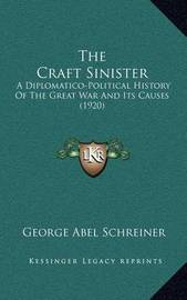 The Craft Sinister: A Diplomatico-Political History of the Great War and Its Causes (1920) by George Abel Schreiner