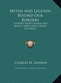 Myths and Legends Beyond Our Borders: Legends from Canada and Mexico 1899 (Large Print Edition) by Charles M Skinner