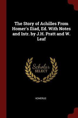 The Story of Achilles from Homer's Iliad, Ed. with Notes and Intr. by J.H. Pratt and W. Leaf by . Homerus
