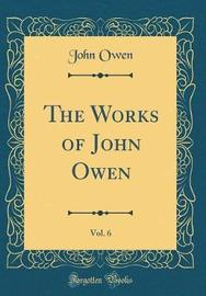 The Works of John Owen, Vol. 6 (Classic Reprint) by John Owen