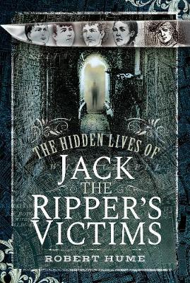 The Hidden Lives of Jack the Ripper's Victims by Robert Hume