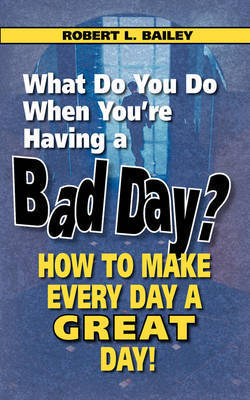 What Do You Do When You're Having a Bad Day? How to Make Every Day a Great Day! by Robert L Bailey