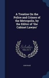 A Treatise on the Police and Crimes of the Metropolis, by the Editor of 'The Cabinet Lawyer' by John Wade
