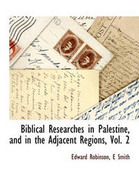Biblical Researches in Palestine, and in the Adjacent Regions, Vol. 2 by Edward Robinson