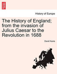 The History of England; From the Invasion of Julius Caesar to the Revolution in 1688 by David Hume