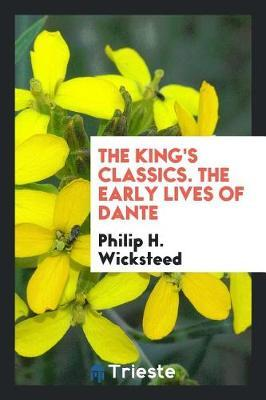 The King's Classics. the Early Lives of Dante by Philip H. Wicksteed