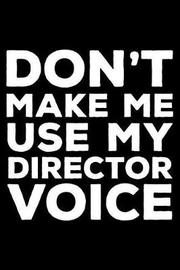 Don't Make Me Use My Director Voice by Creative Juices Publishing