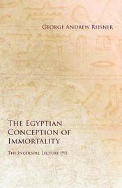 The Egyptian Conception of Immortality - The Ingersoll Lecture 1911 by George Andrew Reisner