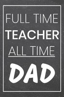 Full Time Teacher All Time Dad by Teacher Notebooks