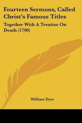 Fourteen Sermons, Called Christ's Famous Titles: Together With A Treatise On Death (1790) by William Dyer