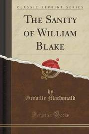 The Sanity of William Blake (Classic Reprint) by Greville MacDonald