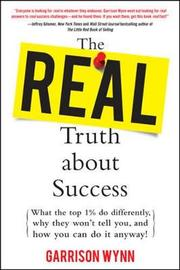 The Real Truth about Success: What the Top 1% Do Differently, Why They Won't Tell You, and How You Can Do It Anyway! by Garrison Wynn