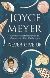 Never Give Up: Relentless Determination to Overcome Life's Challenges by Joyce Meyer